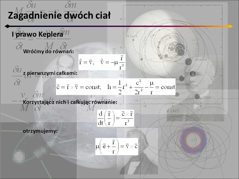 Zagadnienie dwóch ciał I prawo Keplera Wróćmy do równań: z pierwszymi całkami: Korzystając z nich i całkując równanie: otrzymujemy: