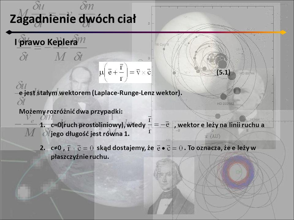 Zagadnienie dwóch ciał I prawo Keplera e jest stałym wektorem (Laplace-Runge-Lenz wektor). 1.c=0(ruch prostoliniowy), wtedy, wektor e leży na linii ru