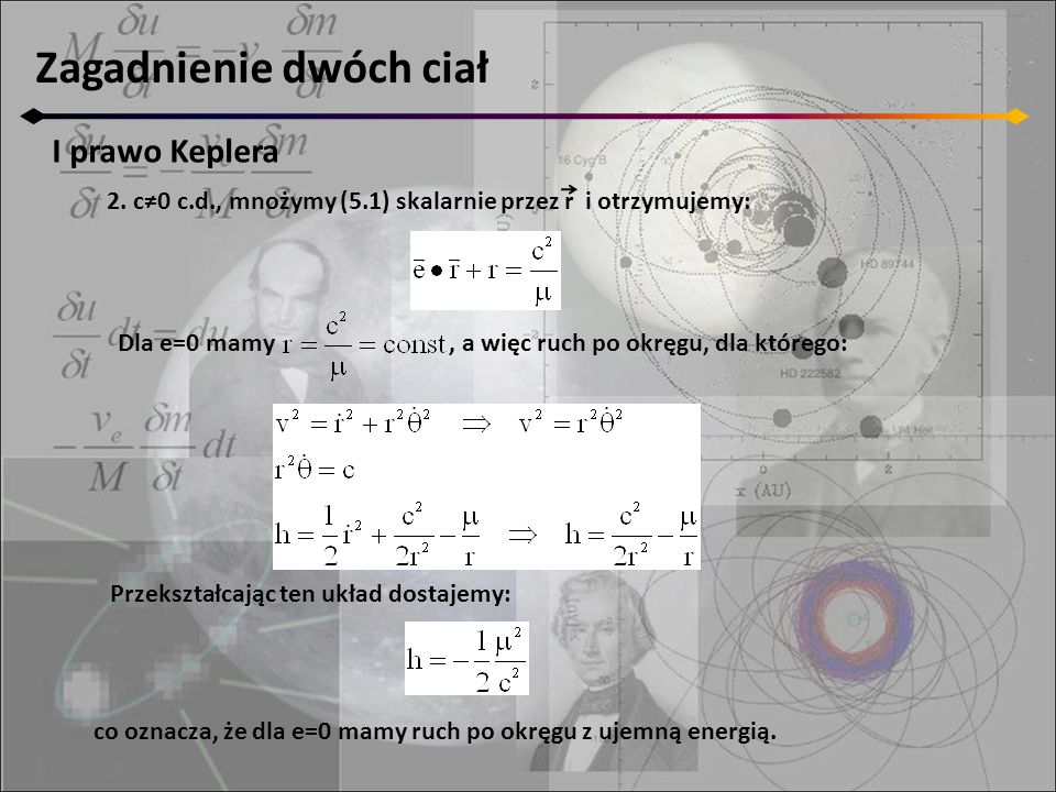 Zagadnienie dwóch ciał I prawo Keplera 2. c≠0 c.d., mnożymy (5.1) skalarnie przez r i otrzymujemy: Dla e=0 mamy, a więc ruch po okręgu, dla którego: P