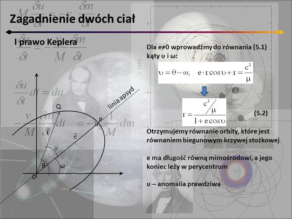Zagadnienie dwóch ciał I prawo Keplera Dla e≠0 wprowadźmy do równania (5.1) kąty υ i ω: Otrzymujemy równanie orbity, które jest równaniem biegunowym krzywej stożkowej e ma długość równą mimośrodowi, a jego koniec leży w perycentrum υ – anomalia prawdziwa 0 Q P θ υ ω linia apsyd (5.2)