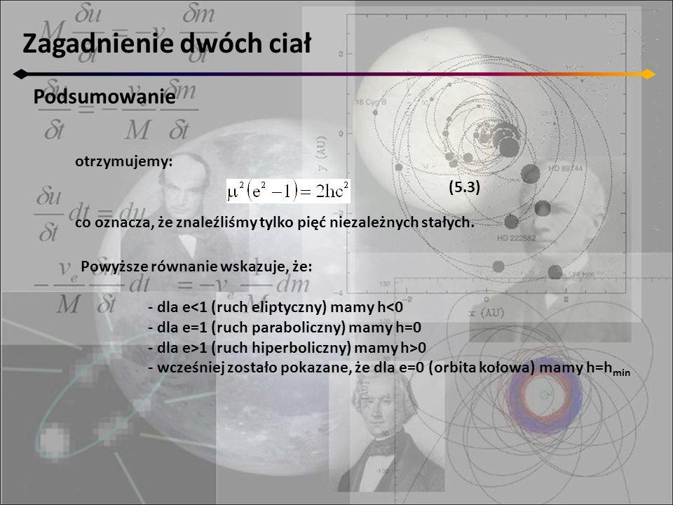 Zagadnienie dwóch ciał III prawo Keplera Parametr elipsy (z definicji) jest równy: w naszym przypadku (r-nie 5.2): porównując prawe strony i uwzględniając w (5.3) otrzymujemy: to znaczy, że rozmiar wielkiej półosi zależy od całkowitej energii układu
