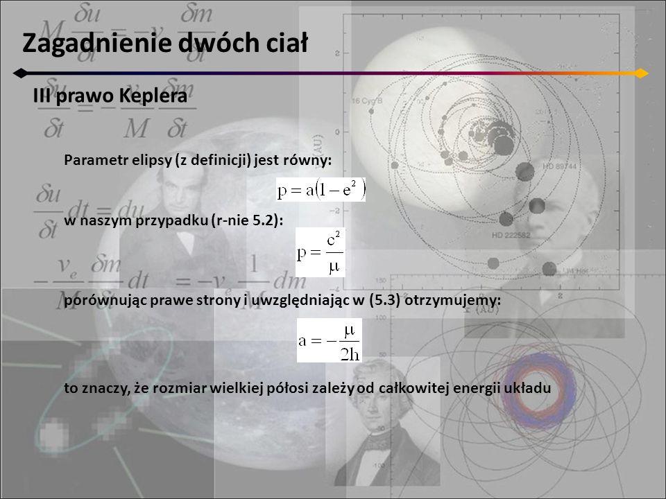 Zagadnienie dwóch ciał III prawo Keplera Parametr elipsy (z definicji) jest równy: w naszym przypadku (r-nie 5.2): porównując prawe strony i uwzględni