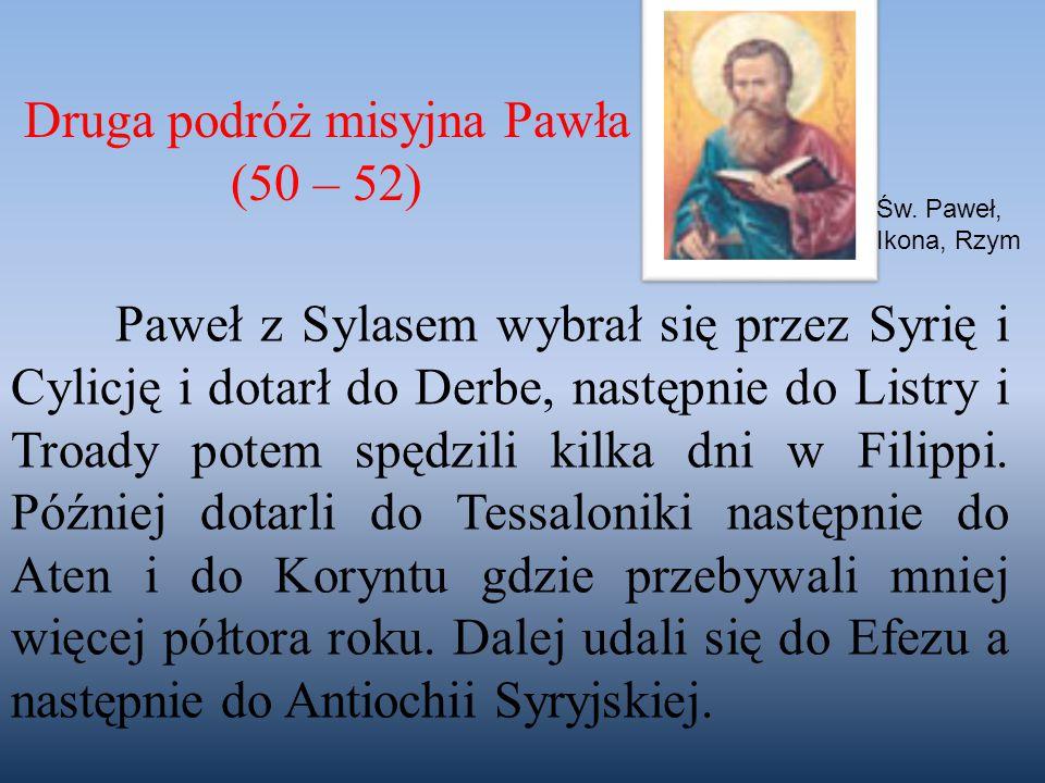 Druga podróż misyjna Pawła (50 – 52) Św. Paweł, Ikona, Rzym Paweł z Sylasem wybrał się przez Syrię i Cylicję i dotarł do Derbe, następnie do Listry i