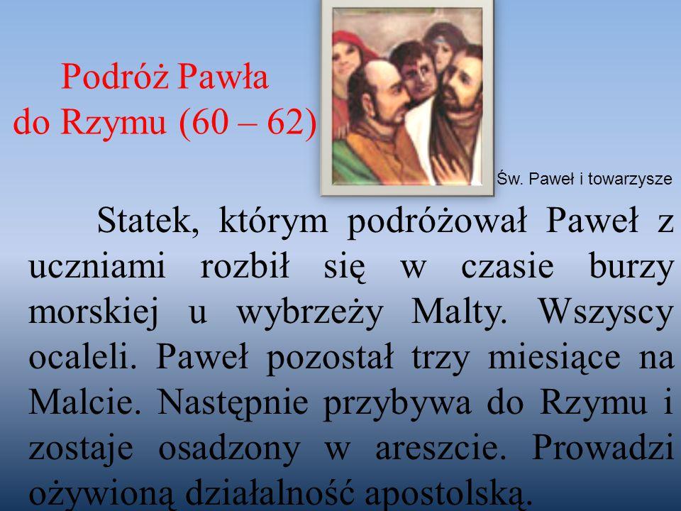 Podróż Pawła do Rzymu (60 – 62) Statek, którym podróżował Paweł z uczniami rozbił się w czasie burzy morskiej u wybrzeży Malty. Wszyscy ocaleli. Paweł