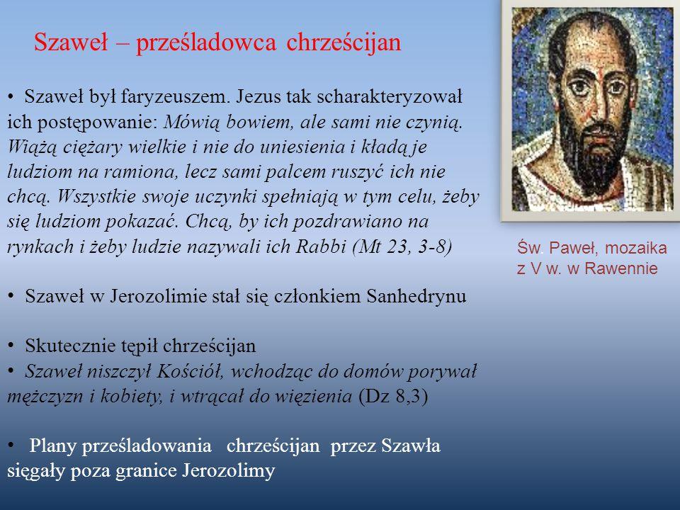 Szaweł – prześladowca chrześcijan Szaweł był faryzeuszem. Jezus tak scharakteryzował ich postępowanie: Mówią bowiem, ale sami nie czynią. Wiążą ciężar