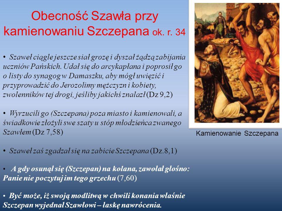 Obecność Szawła przy kamienowaniu Szczepana ok. r. 34 Szaweł ciągle jeszcze siał grozę i dyszał żądzą zabijania uczniów Pańskich. Udał się do arcykapł