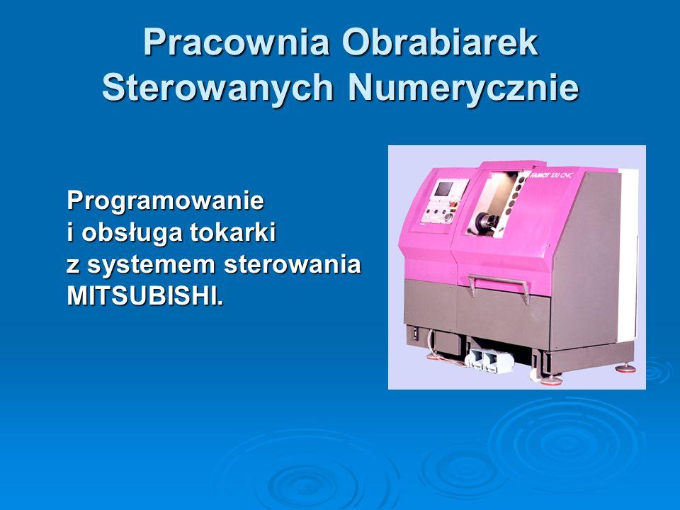 Pracownia Obrabiarek Sterowanych Numerycznie Programowanie i obsługa tokarki z systemem sterowania MITSUBISHI.