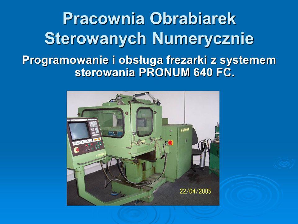 Pracownia Obrabiarek Sterowanych Numerycznie Programowanie i obsługa frezarki z systemem sterowania PRONUM 640 FC.