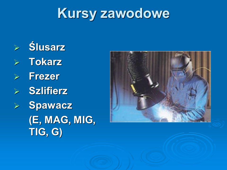 Kursy zawodowe  Ślusarz  Tokarz  Frezer  Szlifierz  Spawacz (E, MAG, MIG, TIG, G)