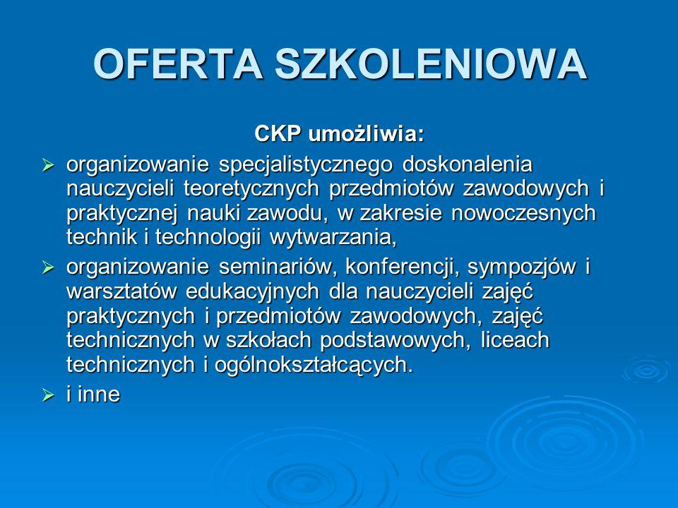 OFERTA SZKOLENIOWA CKP umożliwia:  organizowanie specjalistycznego doskonalenia nauczycieli teoretycznych przedmiotów zawodowych i praktycznej nauki