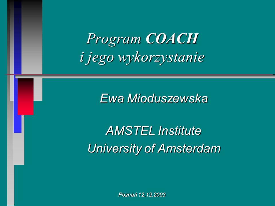 Poznań 12.12.2003 Program COACH i jego wykorzystanie Ewa Mioduszewska AMSTEL Institute University of Amsterdam