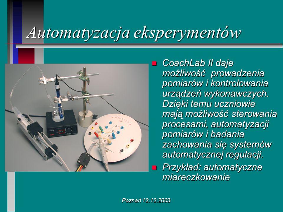 Poznań 12.12.2003 Automatyzacja eksperymentów n CoachLab II daje możliwość prowadzenia pomiarów i kontrolowania urządzeń wykonawczych. Dzięki temu ucz