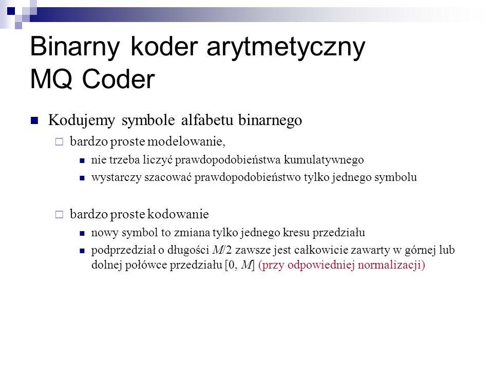Binarny koder arytmetyczny MQ Coder Kodujemy symbole alfabetu binarnego  bardzo proste modelowanie, nie trzeba liczyć prawdopodobieństwa kumulatywneg