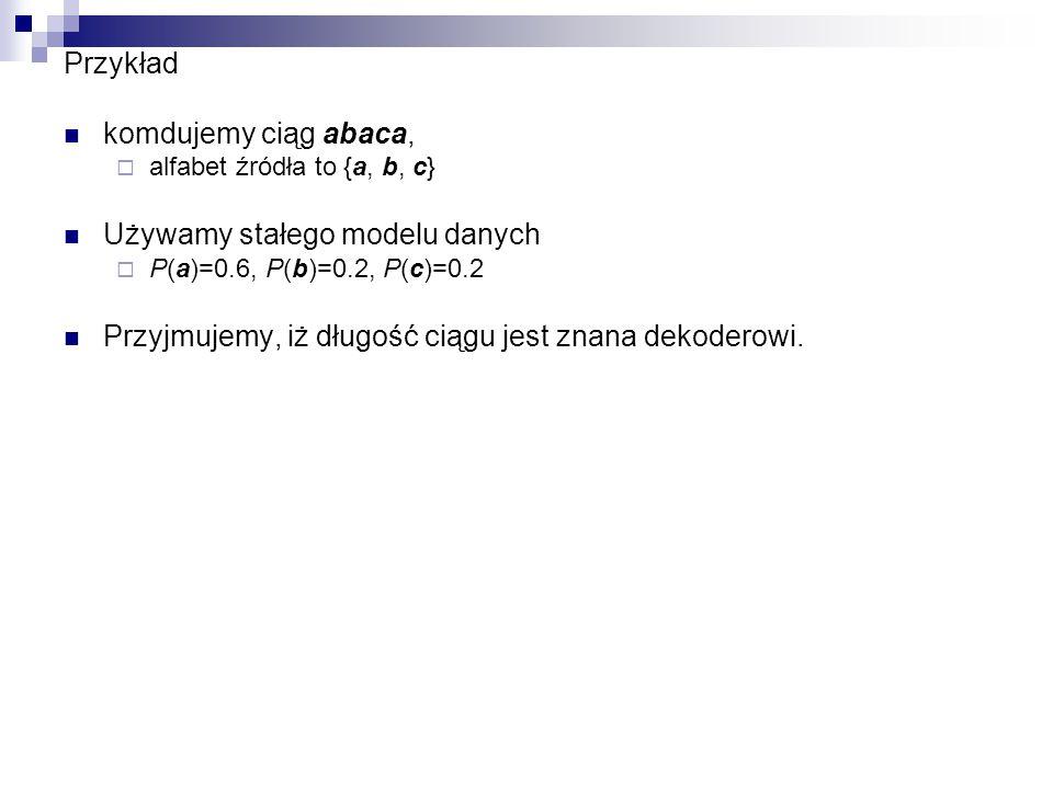 Przykład komdujemy ciąg abaca,  alfabet źródła to {a, b, c} Używamy stałego modelu danych  P(a)=0.6, P(b)=0.2, P(c)=0.2 Przyjmujemy, iż długość ciąg