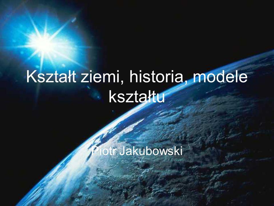 Kształt ziemi, historia, modele kształtu Piotr Jakubowski