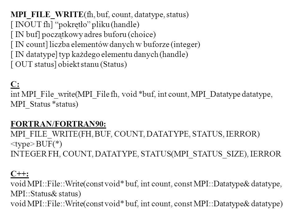 MPI_FILE_WRITE(fh, buf, count, datatype, status) [ INOUT fh] pokrętło pliku (handle) [ IN buf] początkowy adres buforu (choice) [ IN count] liczba elementów danych w buforze (integer) [ IN datatype] typ każdego elementu danych (handle) [ OUT status] obiekt stanu (Status) C: int MPI_File_write(MPI_File fh, void *buf, int count, MPI_Datatype datatype, MPI_Status *status) FORTRAN/FORTRAN90: MPI_FILE_WRITE(FH, BUF, COUNT, DATATYPE, STATUS, IERROR) BUF(*) INTEGER FH, COUNT, DATATYPE, STATUS(MPI_STATUS_SIZE), IERROR C++: void MPI::File::Write(const void* buf, int count, const MPI::Datatype& datatype, MPI::Status& status) void MPI::File::Write(const void* buf, int count, const MPI::Datatype& datatype)