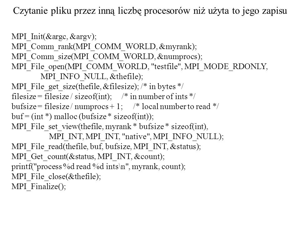 Czytanie pliku przez inną liczbę procesorów niż użyta to jego zapisu MPI_Init(&argc, &argv); MPI_Comm_rank(MPI_COMM_WORLD, &myrank); MPI_Comm_size(MPI_COMM_WORLD, &numprocs); MPI_File_open(MPI_COMM_WORLD, testfile , MPI_MODE_RDONLY, MPI_INFO_NULL, &thefile); MPI_File_get_size(thefile, &filesize); /* in bytes */ filesize = filesize / sizeof(int); /* in number of ints */ bufsize = filesize / numprocs + 1; /* local number to read */ buf = (int *) malloc (bufsize * sizeof(int)); MPI_File_set_view(thefile, myrank * bufsize * sizeof(int), MPI_INT, MPI_INT, native , MPI_INFO_NULL); MPI_File_read(thefile, buf, bufsize, MPI_INT, &status); MPI_Get_count(&status, MPI_INT, &count); printf( process %d read %d ints\n , myrank, count); MPI_File_close(&thefile); MPI_Finalize();