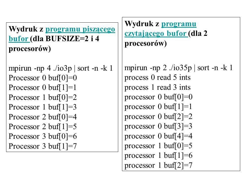 Wydruk z programu piszącego bufor (dla BUFSIZE=2 i 4 procesorów)programu piszącego bufor mpirun -np 4./io3p | sort -n -k 1 Processor 0 buf[0]=0 Processor 0 buf[1]=1 Processor 1 buf[0]=2 Processor 1 buf[1]=3 Processor 2 buf[0]=4 Processor 2 buf[1]=5 Processor 3 buf[0]=6 Processor 3 buf[1]=7 Wydruk z programu czytającego bufor (dla 2 procesorów)programu czytającego bufor mpirun -np 2./io35p | sort -n -k 1 process 0 read 5 ints process 1 read 3 ints processor 0 buf[0]=0 processor 0 buf[1]=1 processor 0 buf[2]=2 processor 0 buf[3]=3 processor 0 buf[4]=4 processor 1 buf[0]=5 processor 1 buf[1]=6 processor 1 buf[2]=7