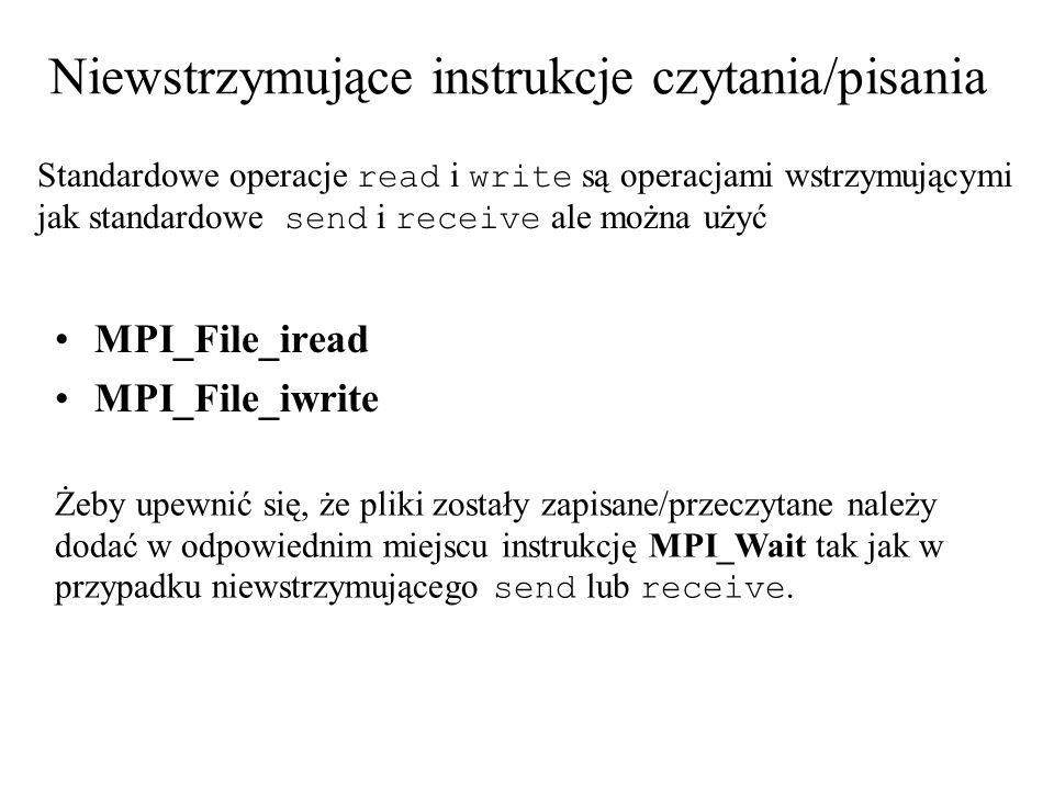 Niewstrzymujące instrukcje czytania/pisania Standardowe operacje read i write są operacjami wstrzymującymi jak standardowe send i receive ale można użyć MPI_File_iread MPI_File_iwrite Żeby upewnić się, że pliki zostały zapisane/przeczytane należy dodać w odpowiednim miejscu instrukcję MPI_Wait tak jak w przypadku niewstrzymującego send lub receive.