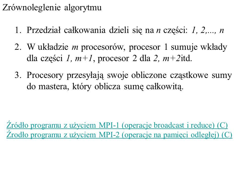 Zrównoleglenie algorytmu 1.Przedział całkowania dzieli się na n części: 1, 2,..., n 2.W układzie m procesorów, procesor 1 sumuje wkłady dla części 1, m+1, procesor 2 dla 2, m+2itd.