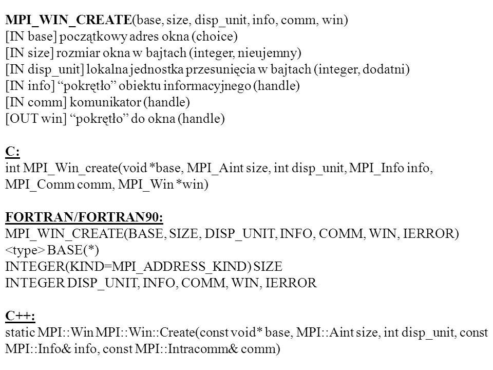 MPI_WIN_CREATE(base, size, disp_unit, info, comm, win) [IN base] początkowy adres okna (choice) [IN size] rozmiar okna w bajtach (integer, nieujemny) [IN disp_unit] lokalna jednostka przesunięcia w bajtach (integer, dodatni) [IN info] pokrętło obiektu informacyjnego (handle) [IN comm] komunikator (handle) [OUT win] pokrętło do okna (handle) C: int MPI_Win_create(void *base, MPI_Aint size, int disp_unit, MPI_Info info, MPI_Comm comm, MPI_Win *win) FORTRAN/FORTRAN90: MPI_WIN_CREATE(BASE, SIZE, DISP_UNIT, INFO, COMM, WIN, IERROR) BASE(*) INTEGER(KIND=MPI_ADDRESS_KIND) SIZE INTEGER DISP_UNIT, INFO, COMM, WIN, IERROR C++: static MPI::Win MPI::Win::Create(const void* base, MPI::Aint size, int disp_unit, const MPI::Info& info, const MPI::Intracomm& comm)