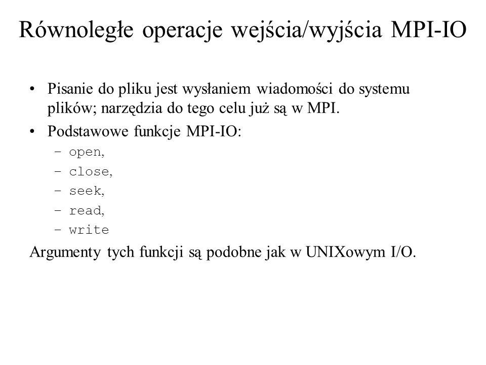 MPI_FILE_GET_SIZE(fh, size) [IN fhfile] pokrętło pliku (handle) [OUT size] rozmiar pliku w bajtach (integer) C: int MPI_File_get_size(MPI_File fh, MPI_Offset *size) FORTRAN/FORTRAN90: MPI_FILE_GET_SIZE(FH, SIZE, IERROR) INTEGER FH, IERROR INTEGER(KIND=MPI_OFFSET_KIND) SIZE C++ MPI::Offset MPI::File::Get_size() const