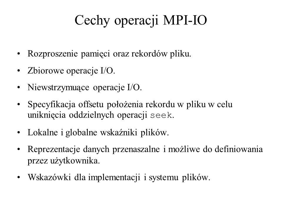 MPI_FILE_READ(fh, buf, count, datatype, status) [INOUT fh] pokrętło pliku (handle) [OUT buf] początkowy adres buforu (choice) [IN count] liczba elementów buforu (integer) IN datatype datatype of each buffer element (handle) [OUT status] obiekt stanu (Status) C: int MPI_File_read(MPI_File fh, void *buf, int count, MPI_Datatype datatype, MPI_Status *status) FORTRAN/FORTRAN90: MPI_FILE_READ(FH, BUF, COUNT, DATATYPE, STATUS, IERROR) BUF(*) INTEGER FH, COUNT, DATATYPE, STATUS(MPI_STATUS_SIZE), IERROR C++: void MPI::File::Read(void* buf, int count, const MPI::Datatype& datatype, MPI::Status& status) void MPI::File::Read(void* buf, int count, const MPI::Datatype& datatype)