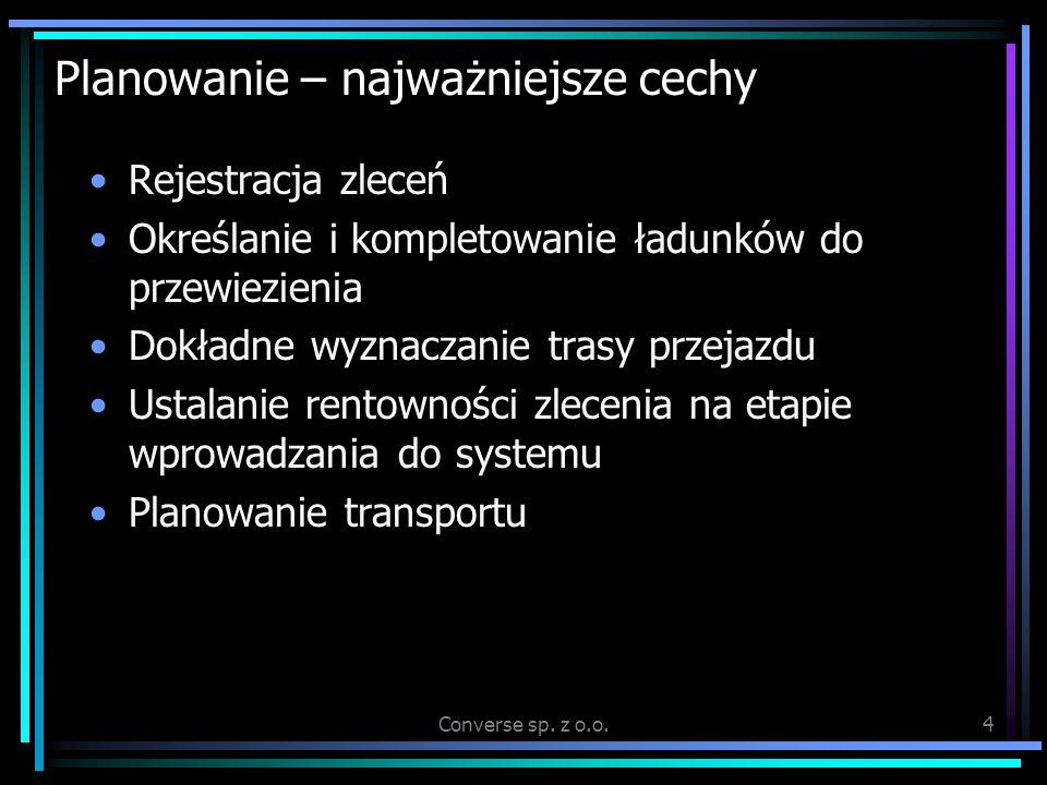 Converse sp. z o.o.4 Planowanie – najważniejsze cechy Rejestracja zleceń Określanie i kompletowanie ładunków do przewiezienia Dokładne wyznaczanie tra