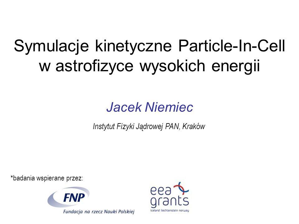 Symulacje kinetyczne Particle-In-Cell w astrofizyce wysokich energii Jacek Niemiec Instytut Fizyki Jądrowej PAN, Kraków *badania wspierane przez: