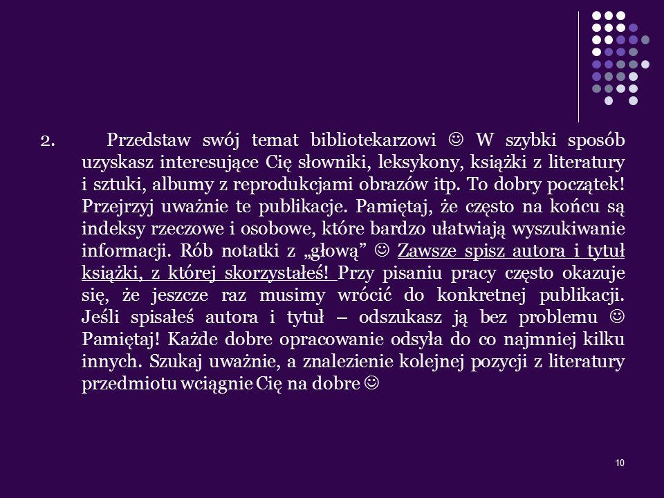 10 2. Przedstaw swój temat bibliotekarzowi W szybki sposób uzyskasz interesujące Cię słowniki, leksykony, książki z literatury i sztuki, albumy z repr