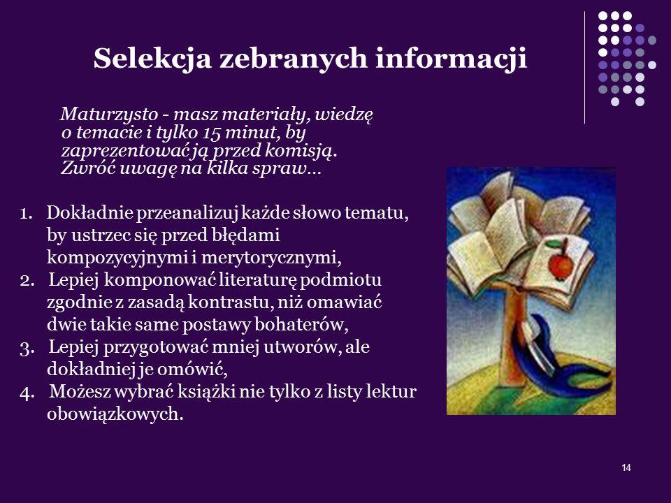14 Selekcja zebranych informacji Maturzysto - masz materiały, wiedzę o temacie i tylko 15 minut, by zaprezentować ją przed komisją. Zwróć uwagę na kil
