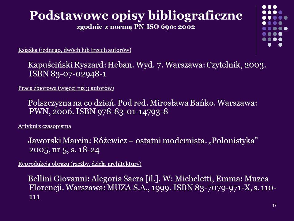 17 Podstawowe opisy bibliograficzne zgodnie z normą PN-ISO 690: 2002 Książka (jednego, dwóch lub trzech autorów) Kapuściński Ryszard: Heban. Wyd. 7. W