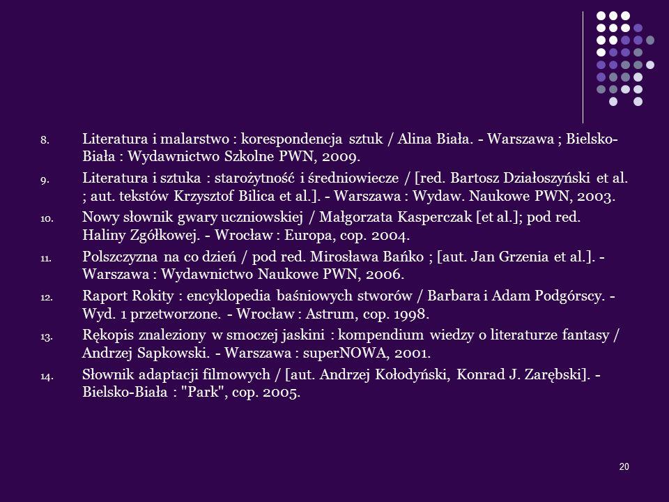 20 8. Literatura i malarstwo : korespondencja sztuk / Alina Biała. - Warszawa ; Bielsko- Biała : Wydawnictwo Szkolne PWN, 2009. 9. Literatura i sztuka