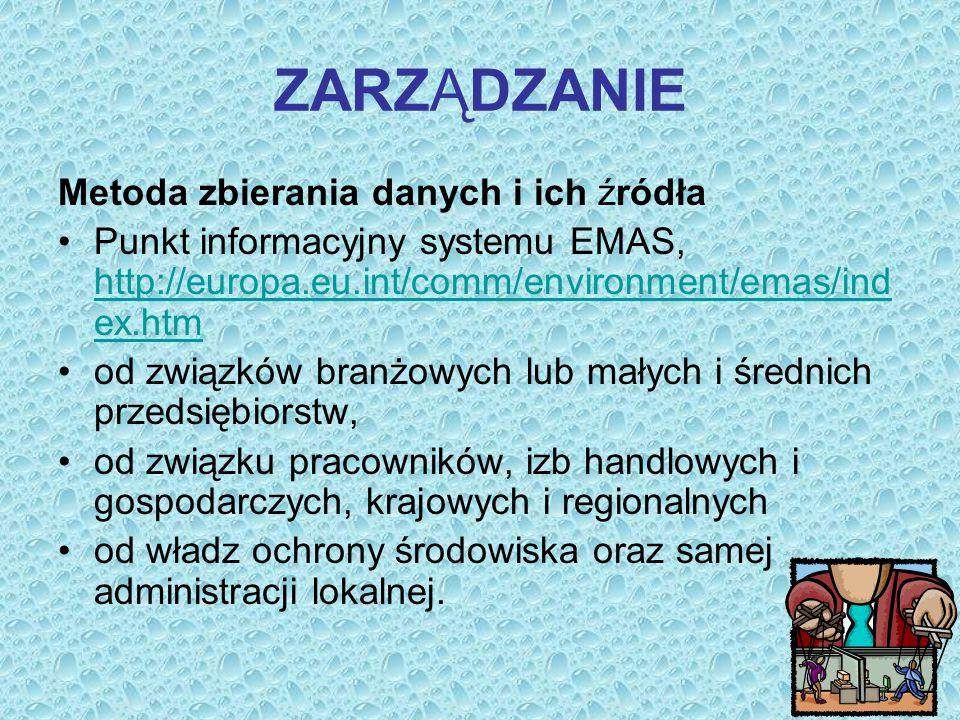 ZARZĄDZANIE Metoda zbierania danych i ich źródła Punkt informacyjny systemu EMAS, http://europa.eu.int/comm/environment/emas/ind ex.htm http://europa.