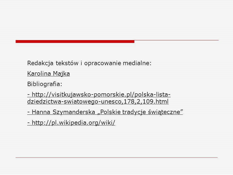Redakcja tekstów i opracowanie medialne: Karolina Majka Bibliografia: - http://visitkujawsko-pomorskie.pl/polska-lista- dziedzictwa-swiatowego-unesco,