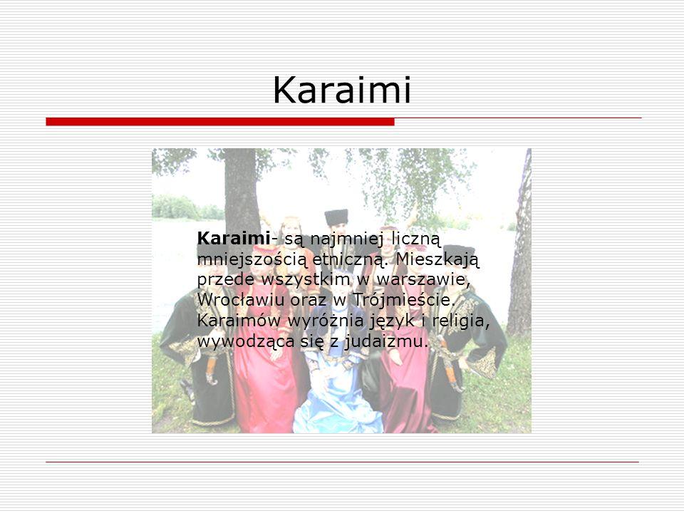 Karaimi- są najmniej liczną mniejszością etniczną. Mieszkają przede wszystkim w warszawie, Wrocławiu oraz w Trójmieście. Karaimów wyróżnia język i rel