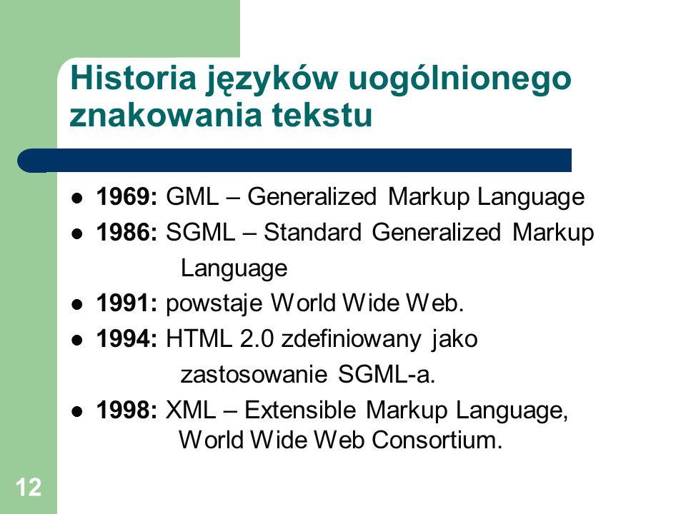 12 Historia języków uogólnionego znakowania tekstu 1969: GML – Generalized Markup Language 1986: SGML – Standard Generalized Markup Language 1991: powstaje World Wide Web.