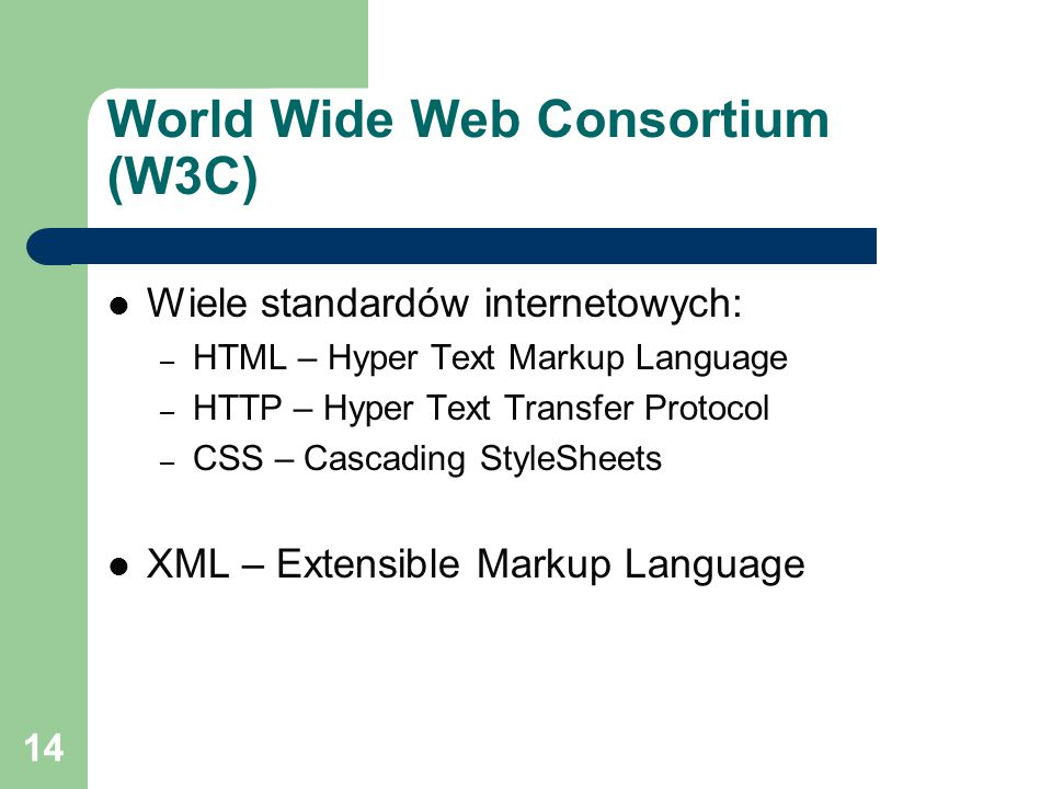 14 World Wide Web Consortium (W3C) Wiele standardów internetowych: – HTML – Hyper Text Markup Language – HTTP – Hyper Text Transfer Protocol – CSS – Cascading StyleSheets XML – Extensible Markup Language
