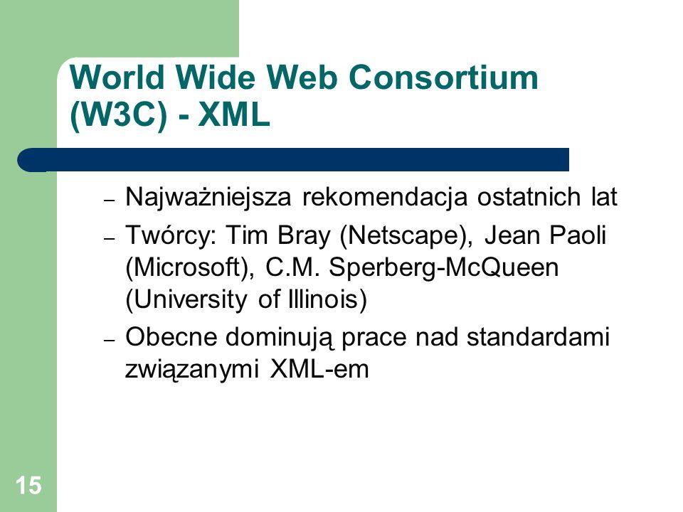 15 World Wide Web Consortium (W3C) - XML – Najważniejsza rekomendacja ostatnich lat – Twórcy: Tim Bray (Netscape), Jean Paoli (Microsoft), C.M.