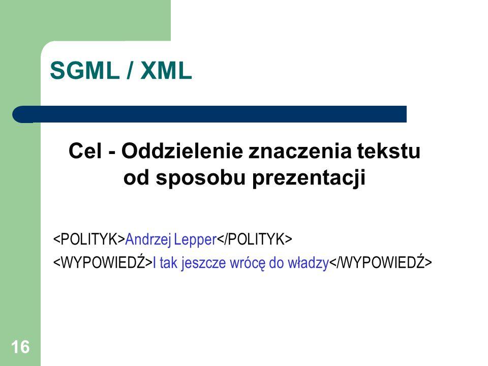 16 SGML / XML Cel - Oddzielenie znaczenia tekstu od sposobu prezentacji Andrzej Lepper I tak jeszcze wrócę do władzy