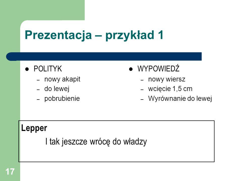 17 Prezentacja – przykład 1 POLITYK – nowy akapit – do lewej – pobrubienie WYPOWIEDŹ – nowy wiersz – wcięcie 1,5 cm – Wyrównanie do lewej Lepper I tak jeszcze wrócę do władzy