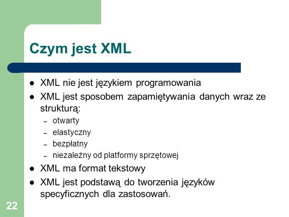 22 Czym jest XML XML nie jest językiem programowania XML jest sposobem zapamiętywania danych wraz ze strukturą: – otwarty – elastyczny – bezpłatny – niezależny od platformy sprzętowej XML ma format tekstowy XML jest podstawą do tworzenia języków specyficznych dla zastosowań.