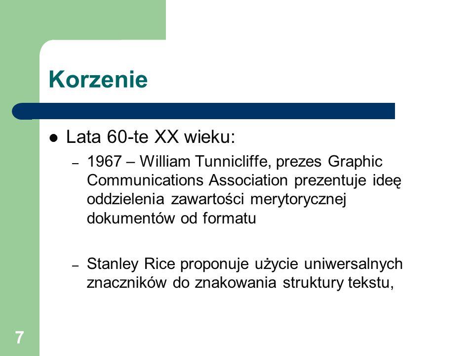 7 Korzenie Lata 60-te XX wieku: – 1967 – William Tunnicliffe, prezes Graphic Communications Association prezentuje ideę oddzielenia zawartości merytorycznej dokumentów od formatu – Stanley Rice proponuje użycie uniwersalnych znaczników do znakowania struktury tekstu,