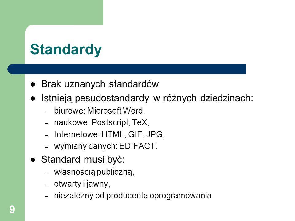 9 Standardy Brak uznanych standardów Istnieją pesudostandardy w różnych dziedzinach: – biurowe: Microsoft Word, – naukowe: Postscript, TeX, – Internetowe: HTML, GIF, JPG, – wymiany danych: EDIFACT.