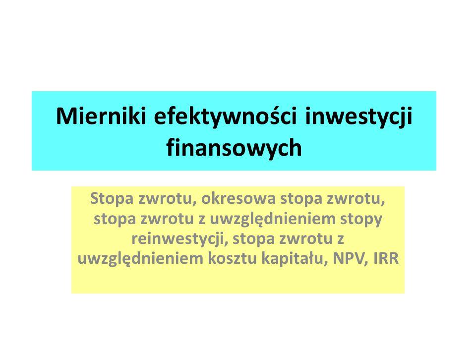 Mierniki efektywności inwestycji finansowych Stopa zwrotu, okresowa stopa zwrotu, stopa zwrotu z uwzględnieniem stopy reinwestycji, stopa zwrotu z uwz