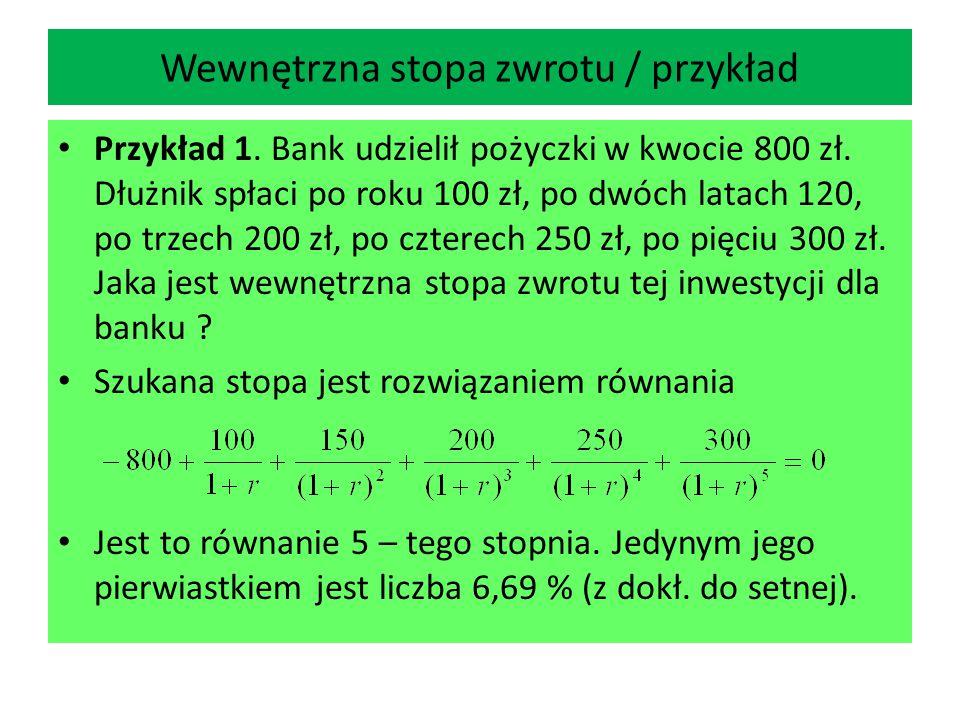 Wewnętrzna stopa zwrotu / przykład Przykład 1. Bank udzielił pożyczki w kwocie 800 zł. Dłużnik spłaci po roku 100 zł, po dwóch latach 120, po trzech 2