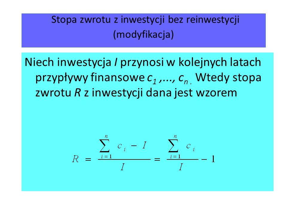 Stopa zwrotu z inwestycji bez reinwestycji (modyfikacja) Niech inwestycja I przynosi w kolejnych latach przypływy finansowe c 1,..., c n. Wtedy stopa