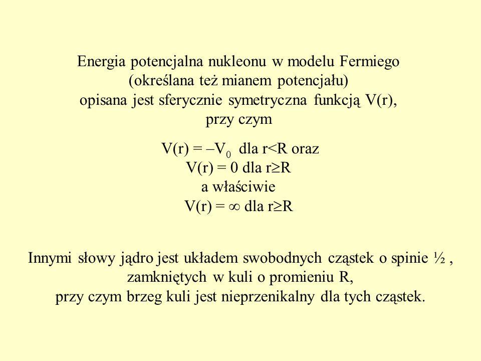 Energia potencjalna nukleonu w modelu Fermiego (określana też mianem potencjału) opisana jest sferycznie symetryczna funkcją V(r), przy czym V(r) = –V 0 dla r<R oraz V(r) = 0 dla r  R a właściwie V(r) =  dla r  R Innymi słowy jądro jest układem swobodnych cząstek o spinie ½, zamkniętych w kuli o promieniu R, przy czym brzeg kuli jest nieprzenikalny dla tych cząstek.