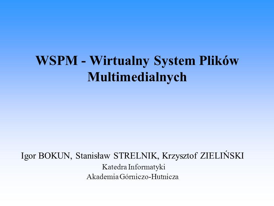 WSPM - Wirtualny System Plików Multimedialnych Igor BOKUN, Stanisław STRELNIK, Krzysztof ZIELIŃSKI Katedra Informatyki Akademia Górniczo-Hutnicza