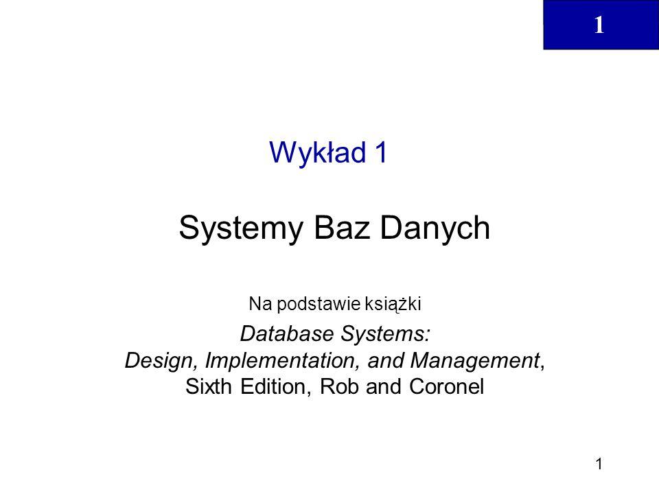 1 1 Wykład 1 Systemy Baz Danych Na podstawie książki Database Systems: Design, Implementation, and Management, Sixth Edition, Rob and Coronel